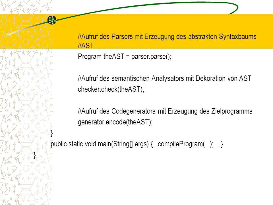 //Aufruf des Parsers mit Erzeugung des abstrakten Syntaxbaums //AST Program theAST = parser.parse(); //Aufruf des semantischen Analysators mit Dekoration von AST checker.check(theAST); //Aufruf des Codegenerators mit Erzeugung des Zielprogramms generator.encode(theAST); } public static void main(String[] args) {...compileProgram(...); ...}